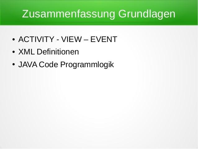 Zusammenfassung Grundlagen●   ACTIVITY - VIEW – EVENT●   XML Definitionen●   JAVA Code Programmlogik