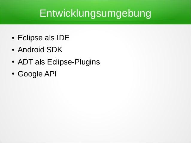 Entwicklungsumgebung●   Eclipse als IDE●   Android SDK●   ADT als Eclipse-Plugins●   Google API