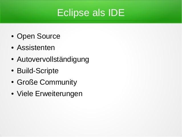 Eclipse als IDE●   Open Source●   Assistenten●   Autovervollständigung●   Build-Scripte●   Große Community●   Viele Erweit...