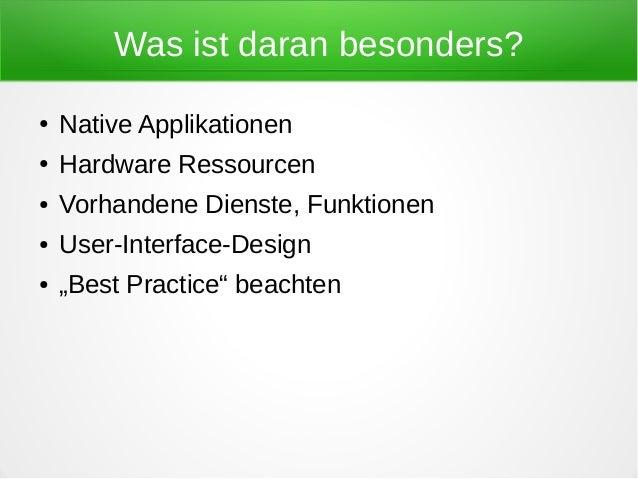 Was ist daran besonders?●   Native Applikationen●   Hardware Ressourcen●   Vorhandene Dienste, Funktionen●   User-Interfac...