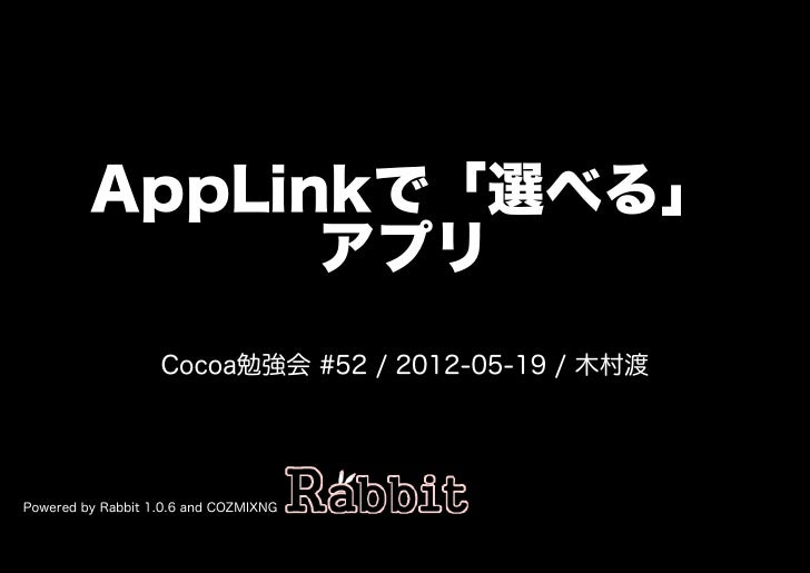 AppLinkで「選べる」               アプリ                   Cocoa勉強会�#52�/�2012-05-19�/�⽊村渡Powered�by�Rabbit�1.0.6�and�COZMIXNG