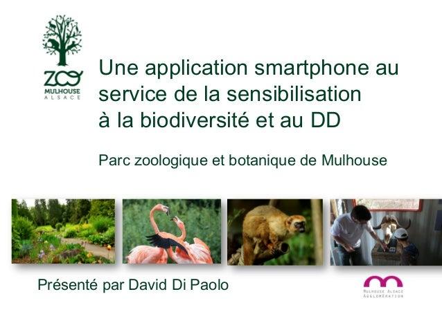 Présenté par David Di Paolo Une application smartphone au service de la sensibilisation à la biodiversité et au DD Parc zo...