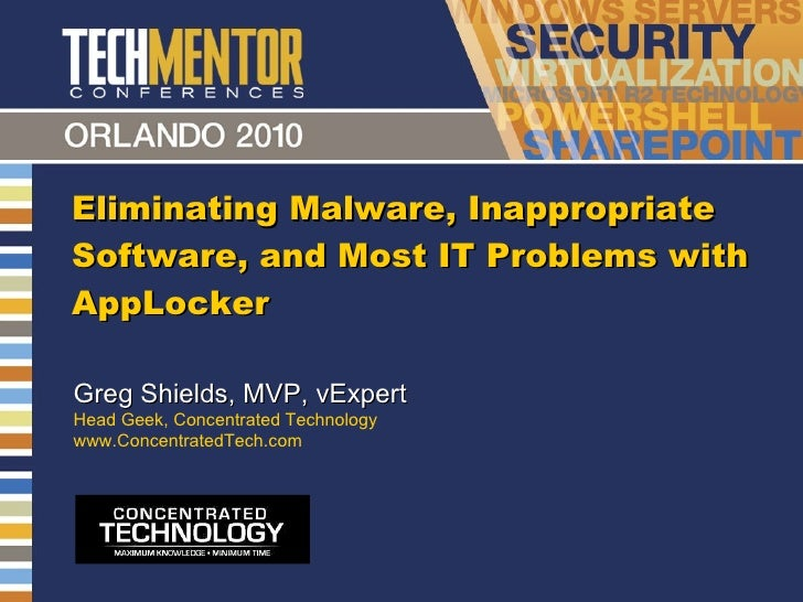 Eliminating Malware, Inappropriate Software, and Most IT Problems with AppLocker Greg Shields, MVP, vExpert Head Geek, Con...