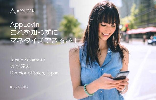 AppLovin これを知らずに マネタイズできるか! Tatsuo Sakamoto 坂本 達夫 Director of Sales, Japan November2015