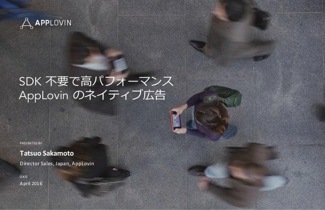 PRESENTED  BY   DATE   Tatsuo  Sakamoto   Director  Sales,  Japan,  AppLovin   April  2016   SDK 不不...