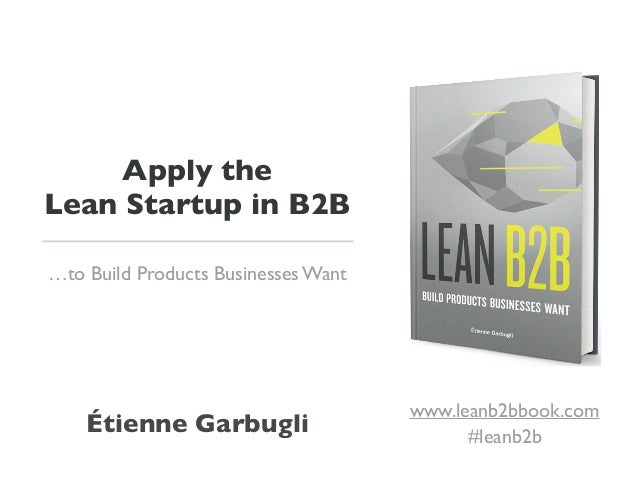Apply the Lean Startup in B2B …to Build Products Businesses Want Étienne Garbugli www.leanb2bbook.com #leanb2b