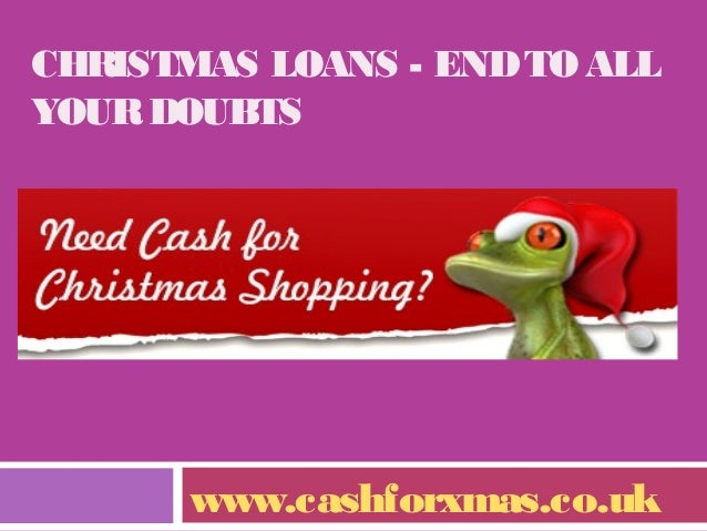 CHRISTMAS LOANS - END TO ALL YOUR DOUBTS  www.cashforxmas.co.uk