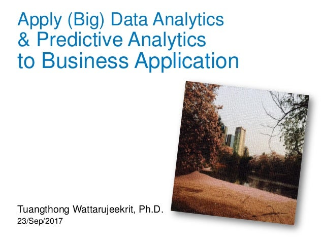Apply (Big) Data Analytics & Predictive Analytics to Business Application Tuangthong Wattarujeekrit, Ph.D. 23/Sep/2017