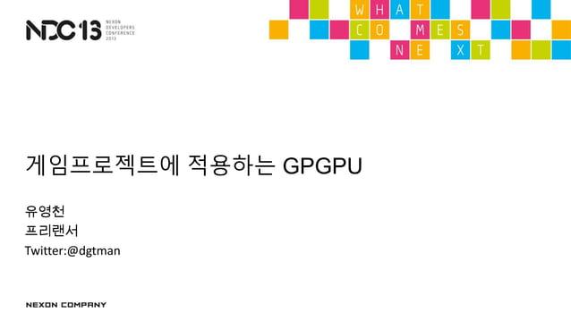 게임프로젝트에 적용하는 GPGPU유영천프리랜서Twitter:@dgtman