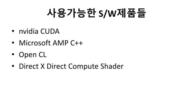 사용가능한 S/W제품들• nvidia CUDA• Microsoft AMP C++• Open CL• Direct X Direct Compute Shader
