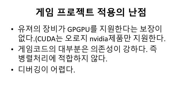 게임 프로젝트 적용의 난점• 유져의 장비가 GPGPU를 지원한다는 보장이없다.(CUDA는 오로지 nvidia제품만 지원한다.• 게임코드의 대부분은 의존성이 강하다. 즉병렬처리에 적합하지 않다.• 디버깅이 어렵다.