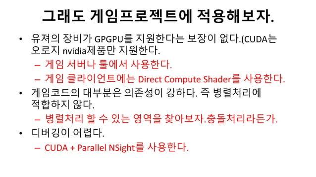 • 유져의 장비가 GPGPU를 지원한다는 보장이 없다.(CUDA는오로지 nvidia제품만 지원한다.– 게임 서버나 툴에서 사용한다.– 게임 클라이언트에는 Direct Compute Shader를 사용한다.• 게임코드의 ...