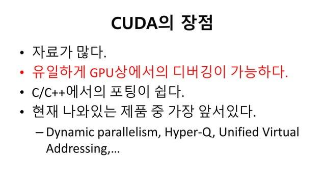 CUDA의 장점• 자료가 많다.• 유일하게 GPU상에서의 디버깅이 가능하다.• C/C++에서의 포팅이 쉽다.• 현재 나와있는 제품 중 가장 앞서있다.– Dynamic parallelism, Hyper-Q, Unified...
