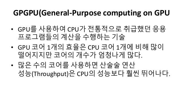 GPGPU(General-Purpose computing on GPU• GPU를 사용하여 CPU가 젂통적으로 취급했던 응용프로그램들의 계산을 수행하는 기술• GPU 코어 1개의 효율은 CPU 코어 1개에 비해 많이떨어지...
