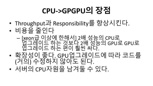 CPU->GPGPU의 장점• Throughput과 Responsibility를 향상시킨다.• 비용을 줄인다– [xeon급 이상에 한해서] 2배 성능의 CPU로업그레이드 하는 것보다 2배 성능의 GPU로 GPU로업그레이드...