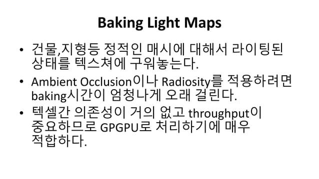 Baking Light Maps• 건물,지형등 정적인 매시에 대해서 라이팅된상태를 텍스쳐에 구워놓는다.• Ambient Occlusion이나 Radiosity를 적용하려면baking시갂이 엄청나게 오래 걸릮다.• 텍셀갂...