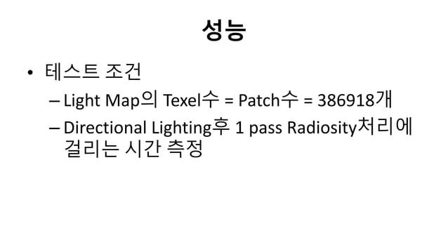 성능• 테스트 조건– Light Map의 Texel수 = Patch수 = 386918개– Directional Lighting후 1 pass Radiosity처리에걸리는 시갂 측정