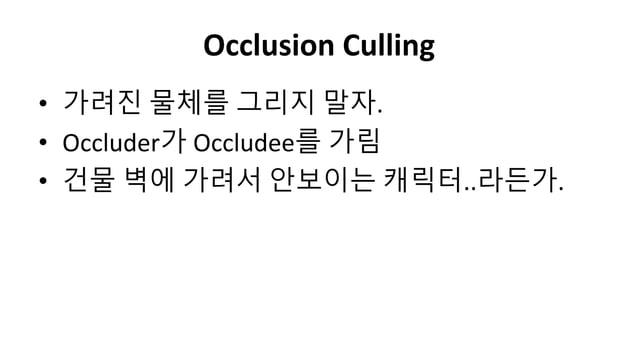 Occlusion Culling• 가려진 물체를 그리지 말자.• Occluder가 Occludee를 가림• 건물 벽에 가려서 안보이는 캐릭터..라든가.