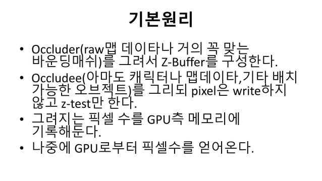 기본원리• Occluder(raw맵 데이타나 거의 꼭 맞는바운딩매쉬)를 그려서 Z-Buffer를 구성한다.• Occludee(아마도 캐릭터나 맵데이타,기타 배치가능한 오브젝트)를 그리되 pixel은 write하지않고 z...