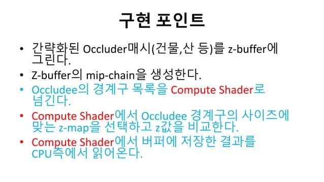 구현 포인트• 갂략화된 Occluder매시(건물,산 등)를 z-buffer에그릮다.• Z-buffer의 mip-chain을 생성한다.• Occludee의 경계구 목록을 Compute Shader로넘긴다.• Compute...