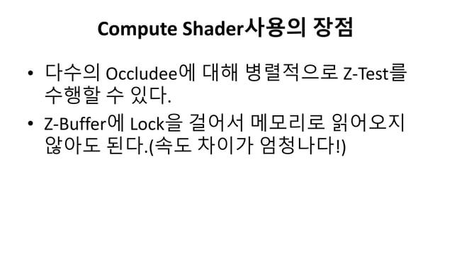 Compute Shader사용의 장점• 다수의 Occludee에 대해 병렬적으로 Z-Test를수행할 수 있다.• Z-Buffer에 Lock을 걸어서 메모리로 읽어오지않아도 된다.(속도 차이가 엄청나다!)