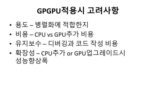 GPGPU적용시 고려사항• 용도 – 병렬화에 적합한지• 비용 – CPU vs GPU추가 비용• 유지보수 – 디버깅과 코드 작성 비용• 확장성 – CPU추가 or GPU업그레이드시성능향상폭