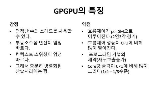 GPGPU의 특징강점• 엄청난 수의 스레드를 사용할수 있다.• 부동소수점 연산이 엄청빠르다.• 컨텍스트 스위칭이 엄청빠르다.• 그래서 충분히 병렬화된산술처리에는 짱.약점• 흐름제어가 per SM으로이루어진다.(2인3각 ...