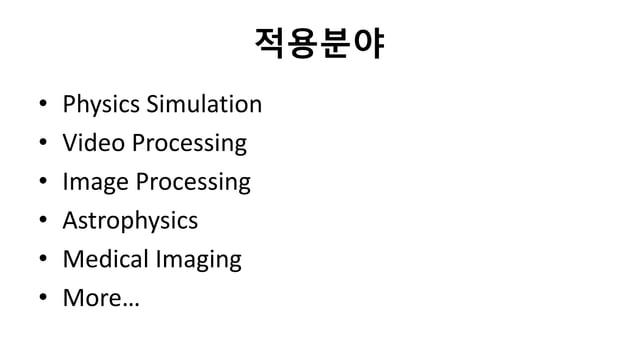 적용분야• Physics Simulation• Video Processing• Image Processing• Astrophysics• Medical Imaging• More…