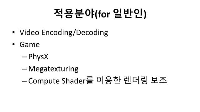 적용분야(for 일반인)• Video Encoding/Decoding• Game– PhysX– Megatexturing– Compute Shader를 이용한 렌더링 보조