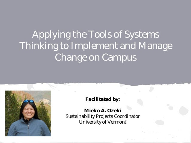 Applying the Tools of Systems Thinking to Implement and Manage Change on Campus Facilitated by: Mieko A. Ozeki Sustainabil...