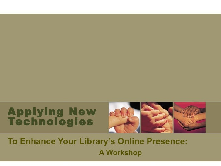 Applying New Technologies <ul><li>To Enhance Your Library's Online Presence:  </li></ul><ul><ul><ul><li>A Workshop  </li><...