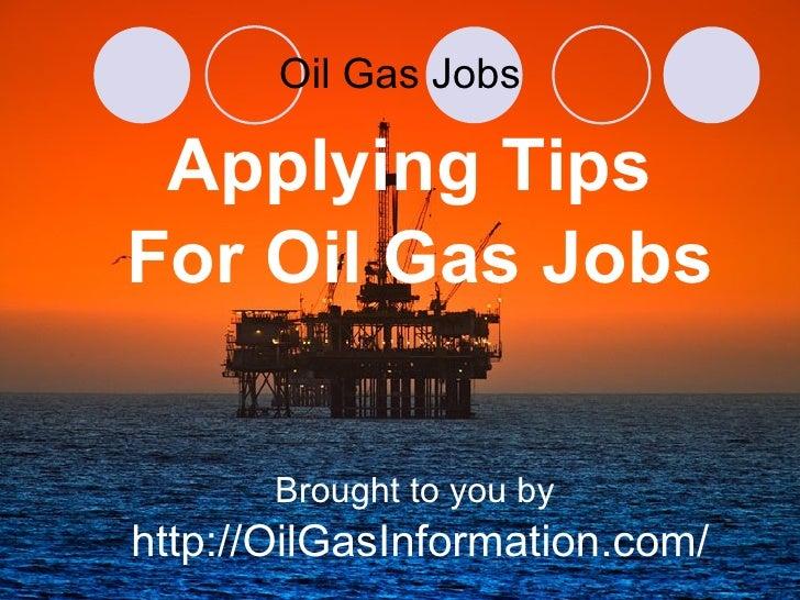 Oil Gas Jobs <ul><li>Applying Tips  </li></ul><ul><li>For Oil Gas Jobs </li></ul><ul><li>Brought to you by  </li></ul><ul>...