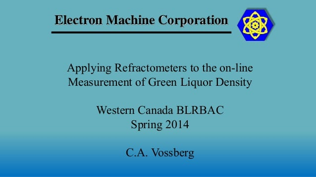 Electron Machine Corporation Applying Refractometers to the on-line Measurement of Green Liquor Density Western Canada BLR...