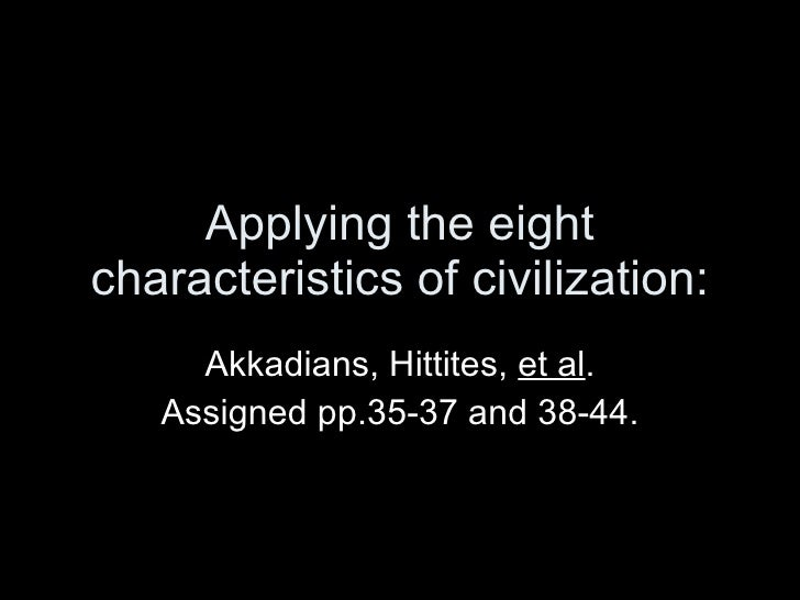 Applying the eight characteristics of civilization: Akkadians, Hittites,  et al . Assigned pp.35-37 and 38-44.