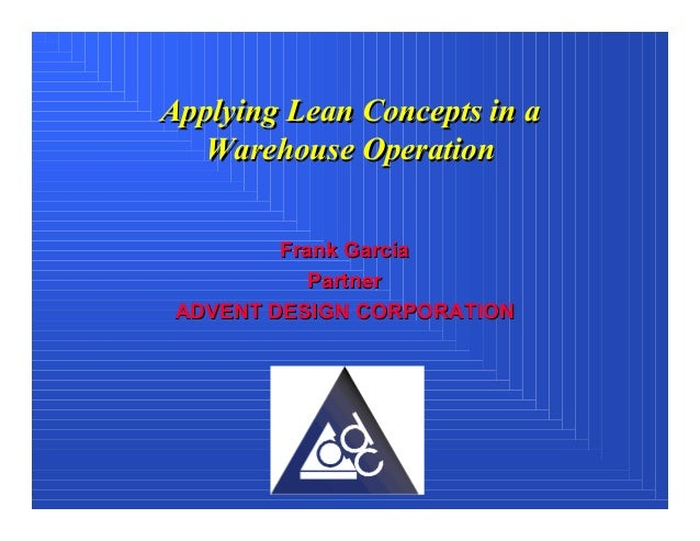 Applying Lean Concepts in a   Warehouse Operation         Frank Garcia            Partner ADVENT DESIGN CORPORATION