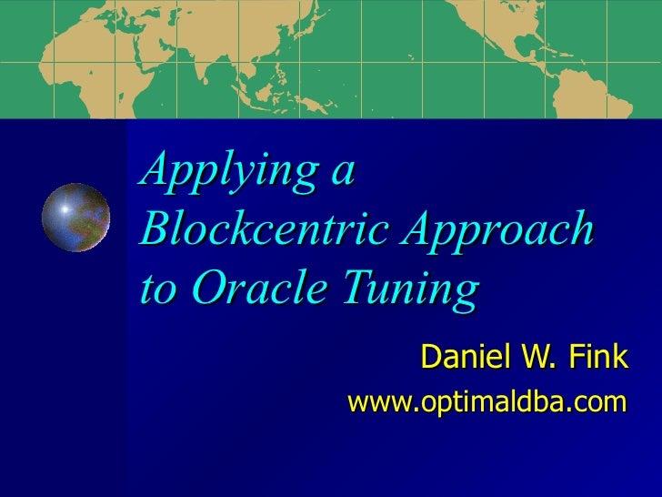 Applying a  Blockcentric Approach to Oracle Tuning Daniel W. Fink www.optimaldba.com