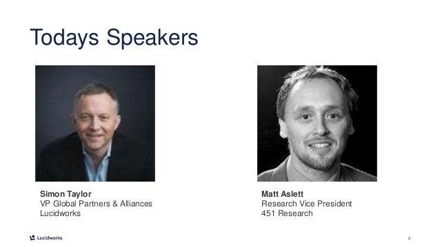 2 Todays Speakers Simon Taylor VP Global Partners & Alliances Lucidworks Matt Aslett Research Vice President 451 Research