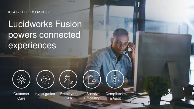 R E A L - L I F E E X A M P L E S Lucidworks Fusion powers connected experiences Customer Care Investigation Employee Q&A ...