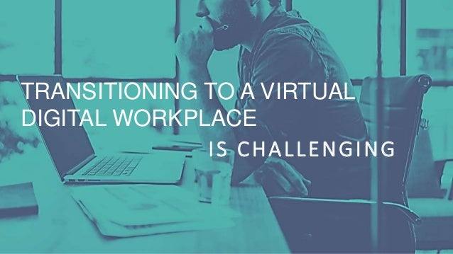 TRANSITIONING TO A VIRTUAL DIGITAL WORKPLACE IS CHALLENGING