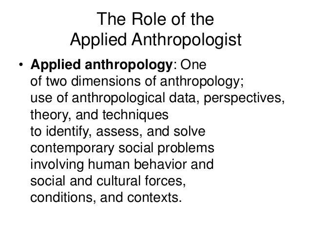 application of applied anthropology Applied anthropology is simply anthropology put to use (to quote john van  willigen) it is any kind of anthropological research that is done to solve practical .