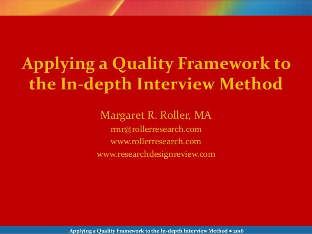 Applying a Quality Framework to the In-depth Interview Method ● 2016 Margaret R. Roller, MA rmr@rollerresearch.com www.rol...