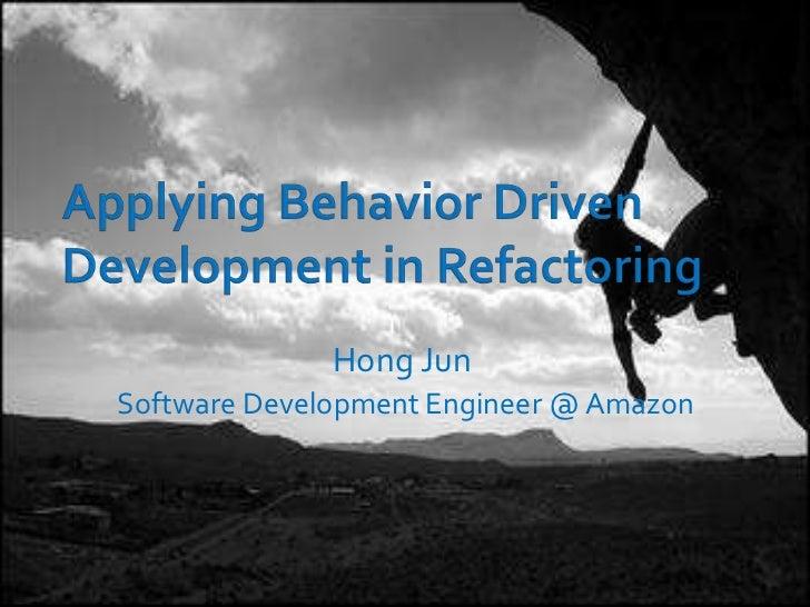 Applying Behavior Driven Development in Refactoring<br />Hong Jun<br />Software Development Engineer @ Amazon<br />