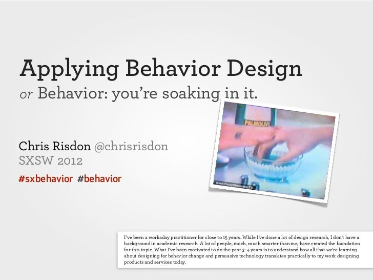 Applying Behavior Designor Behavior: you're soaking in it.Chris Risdon @chrisrisdonSXSW 2012#sxbehavior #behavior         ...