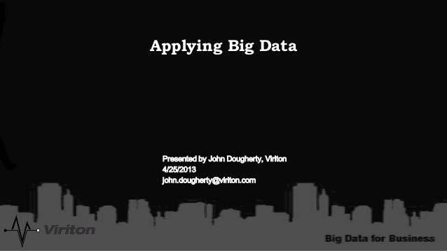 Applying Big DataPresented by John Dougherty, Viriton4/25/2013john.dougherty@viriton.com