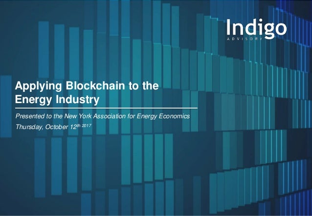 1© Indigo Advisory Group 2017 Applying Blockchain to the Energy Industry Presented to the New York Association for Energy ...