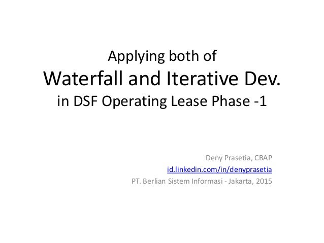 Applying both of Waterfall and Iterative Dev. in DSF Operating Lease Phase -1 Deny Prasetia, CBAP id.linkedin.com/in/denyp...
