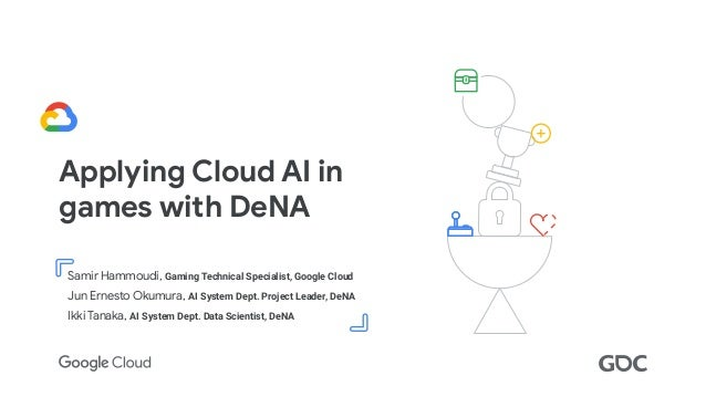Confidential + Proprietary Applying Cloud AI in games with DeNA Samir Hammoudi, Gaming Technical Specialist, Google Cloud J...
