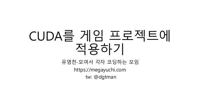 CUDA를 게임 프로젝트에 적용하기 유영천-모여서 각자 코딩하는 모임 https://megayuchi.com tw: @dgtman