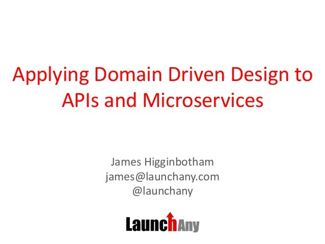 Applying Domain Driven Design to APIs and Microservices James Higginbotham james@launchany.com @launchany