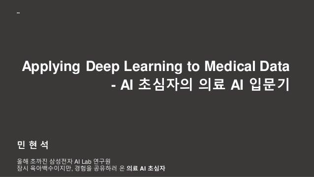 Applying Deep Learning to Medical Data - AI 초심자의 의료 AI 입문기 민 현 석 올해 초까진 삼성전자 AI Lab 연구원 잠시 육아백수이지만, 경험을 공유하러 온 의료 AI 초심자 --